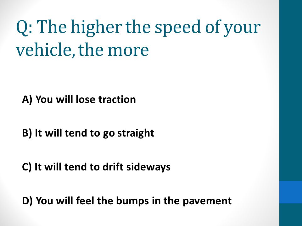 Q: The higher the speed of your vehicle, the more