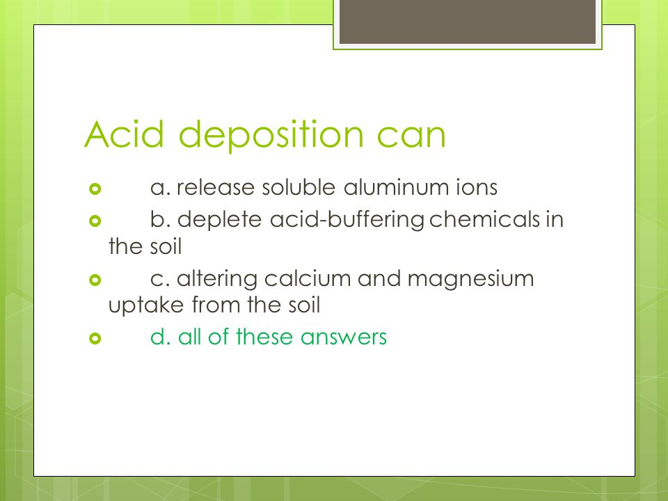 Acid deposition can a. release soluble aluminum ions