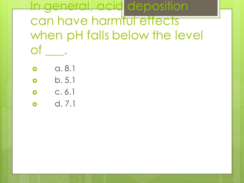 In general, acid deposition can have harmful effects when pH falls below the level of ___.
