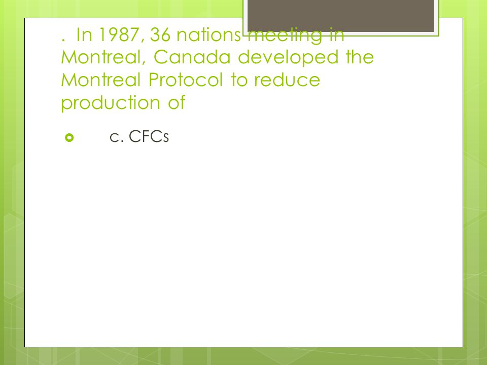 . In 1987, 36 nations meeting in Montreal, Canada developed the Montreal Protocol to reduce production of