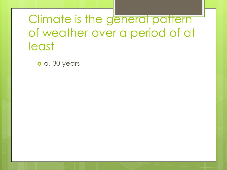 Climate is the general pattern of weather over a period of at least