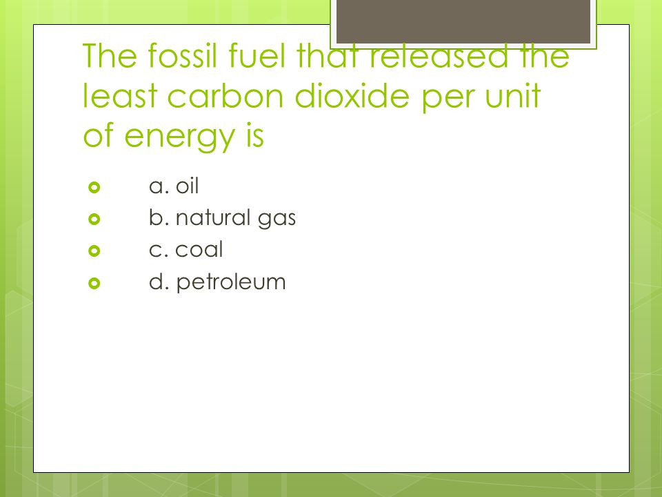 The fossil fuel that released the least carbon dioxide per unit of energy is