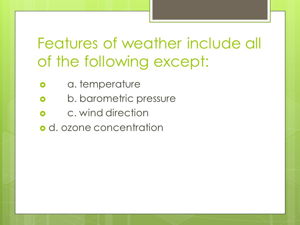 Features of weather include all of the following except: