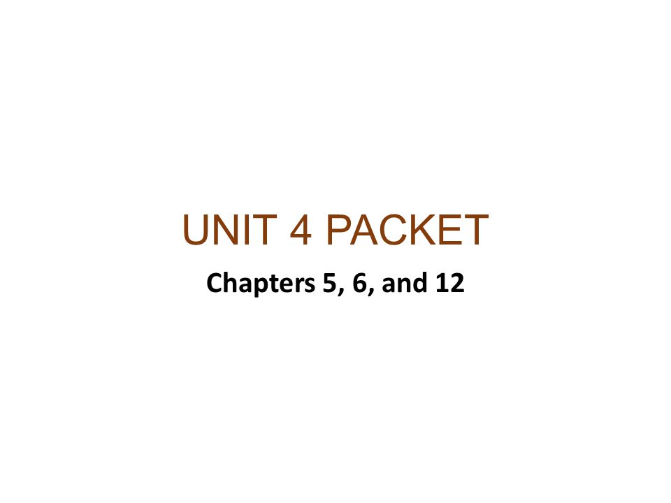 UNIT 4 PACKET Chapters 5, 6, and 12