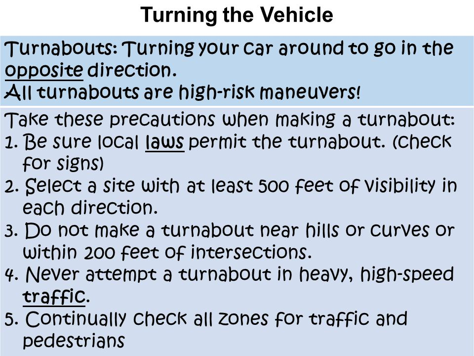 Turning the Vehicle Turnabouts: Turning your car around to go in the opposite direction. All turnabouts are high-risk maneuvers!