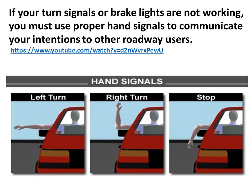 If your turn signals or brake lights are not working, you must use proper hand signals to communicate your intentions to other roadway users.