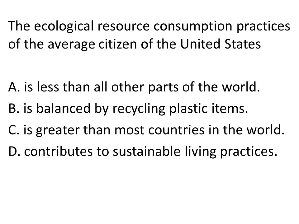 The ecological resource consumption practices of the average citizen of the United States A.