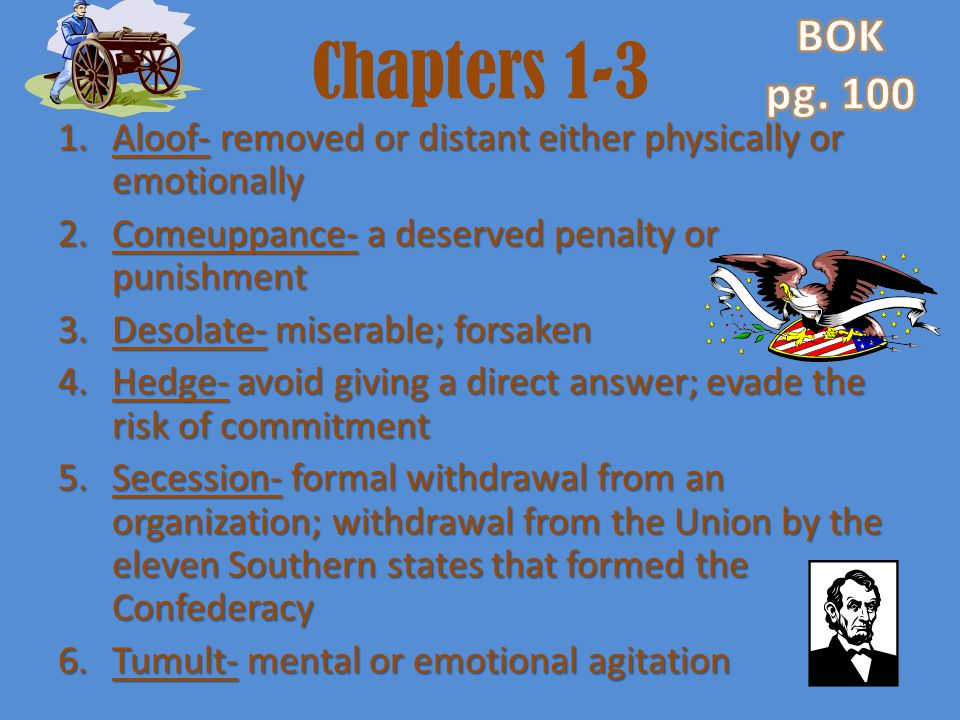 BOK pg. 100. Chapters 1-3. Aloof- removed or distant either physically or emotionally. Comeuppance- a deserved penalty or punishment.