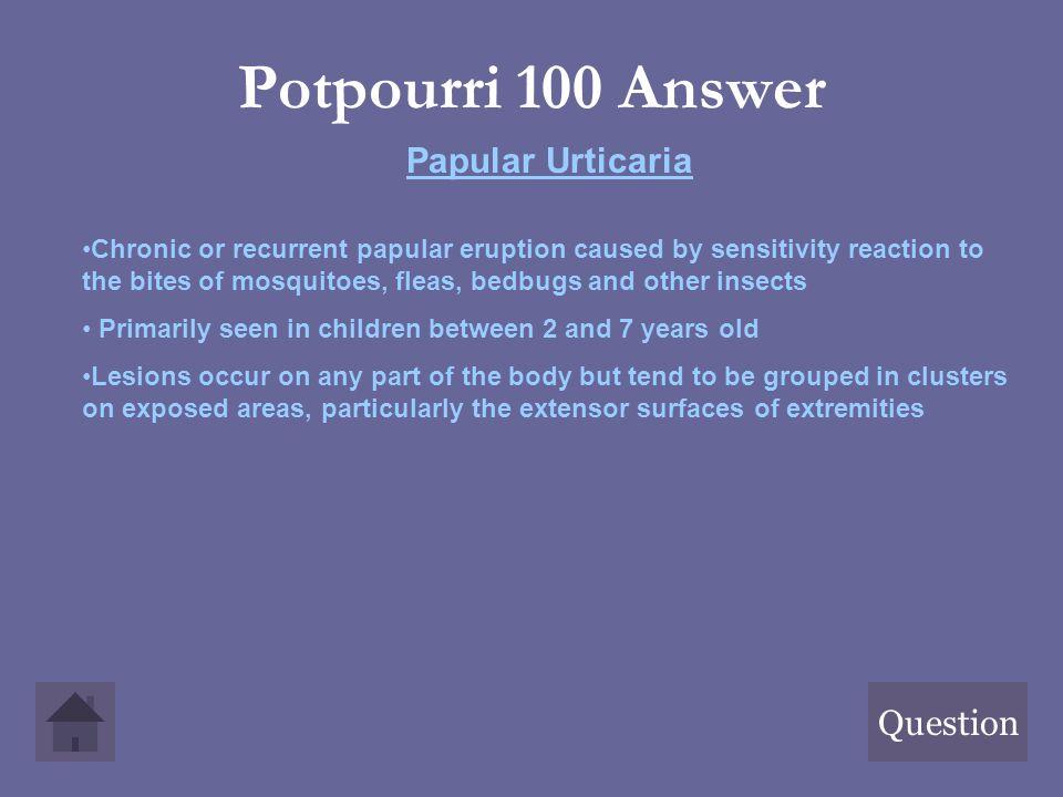 Potpourri 100 Answer Papular Urticaria Question
