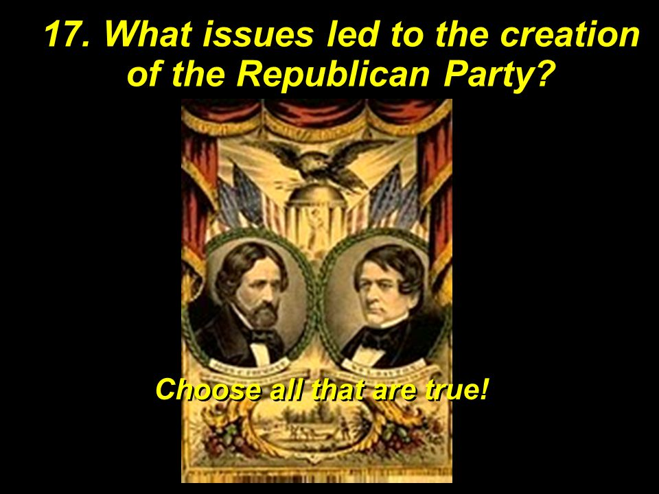 17. What issues led to the creation of the Republican Party