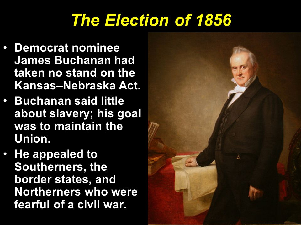 The Election of 1856 Democrat nominee James Buchanan had taken no stand on the Kansas–Nebraska Act.