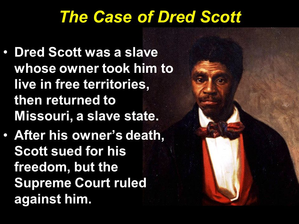 The Case of Dred Scott Dred Scott was a slave whose owner took him to live in free territories, then returned to Missouri, a slave state.