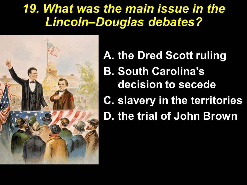 19. What was the main issue in the Lincoln–Douglas debates