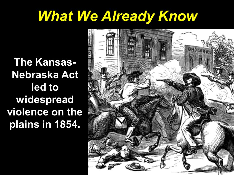 What We Already Know The Kansas-Nebraska Act led to widespread violence on the plains in 1854.
