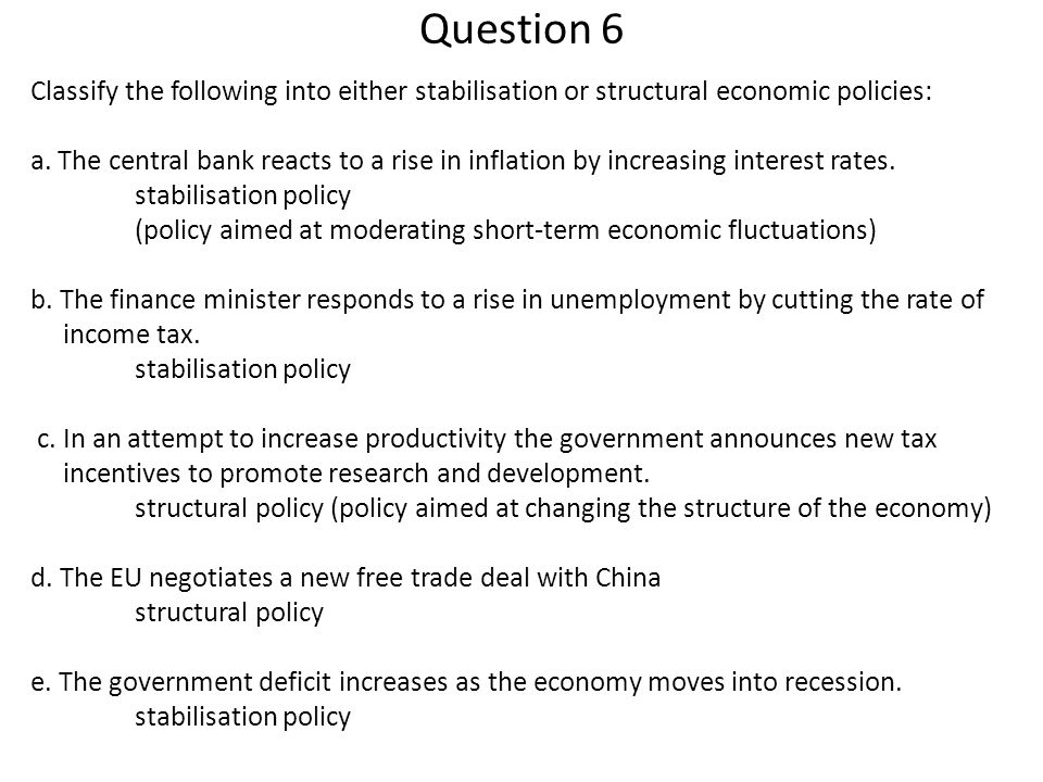 Question 6 Classify the following into either stabilisation or structural economic policies: