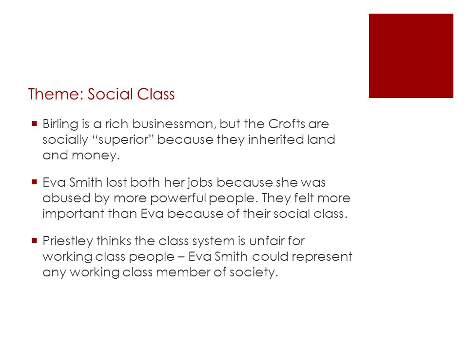 Theme: Social Class Birling is a rich businessman, but the Crofts are socially superior because they inherited land and money.