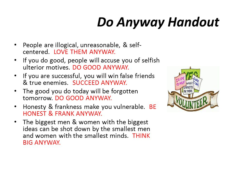 Do Anyway Handout People are illogical, unreasonable, & self-centered. Love them anyway.