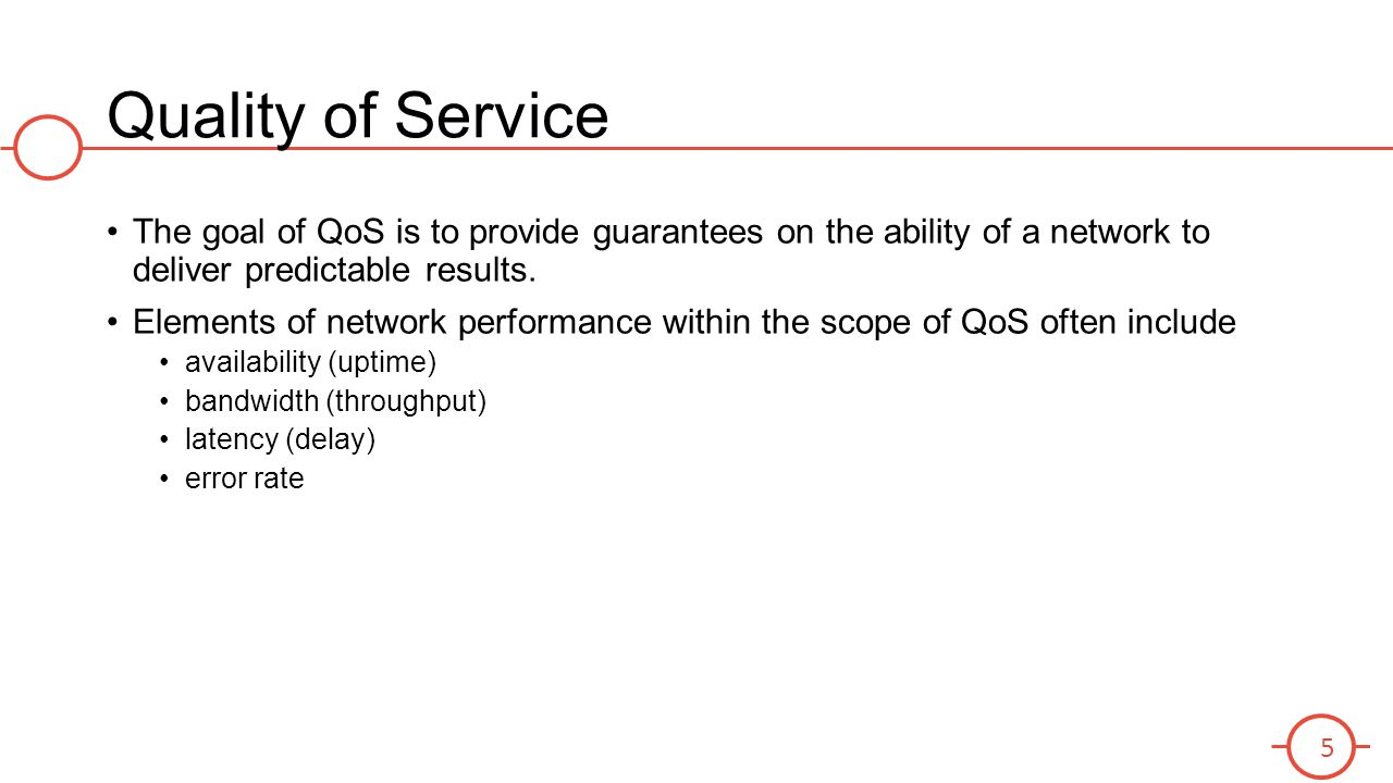 Quality of Service The goal of QoS is to provide guarantees on the ability of a network to deliver predictable results.