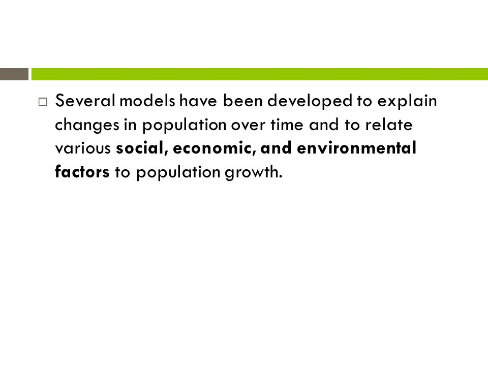 Several models have been developed to explain changes in population over time and to relate various social, economic, and environmental factors to population growth.