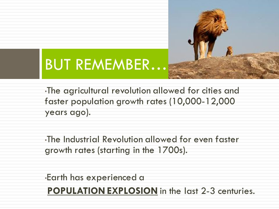 BUT REMEMBER… The agricultural revolution allowed for cities and faster population growth rates (10,000-12,000 years ago).