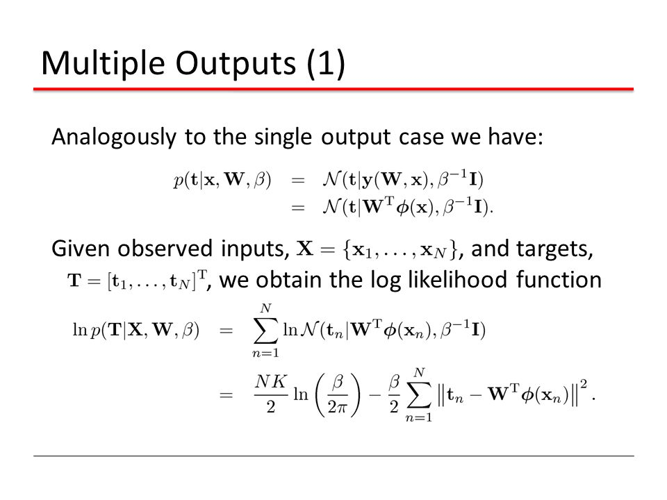 Multiple Outputs (1) Analogously to the single output case we have: Given observed inputs, , and targets, , we obtain the log likelihood function