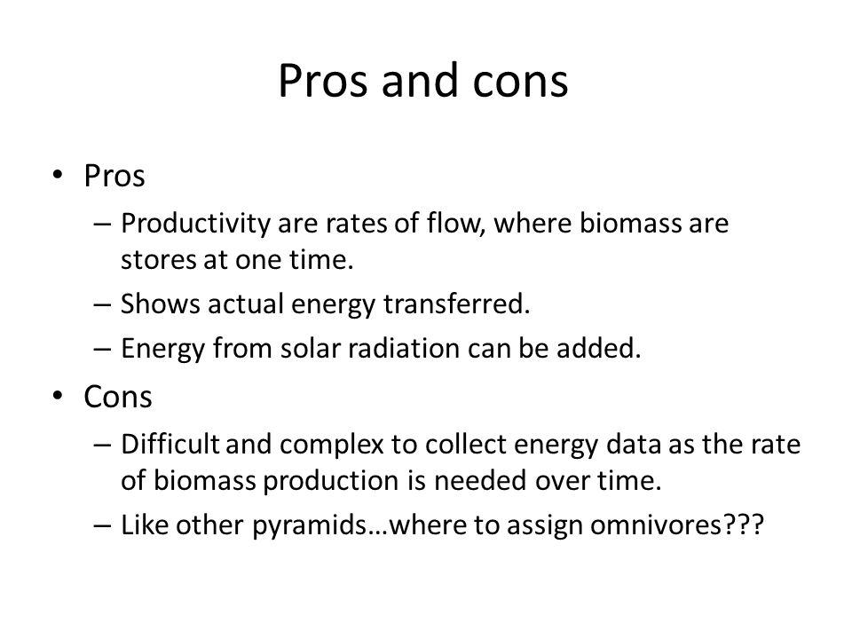 Pros and cons Pros. Productivity are rates of flow, where biomass are stores at one time. Shows actual energy transferred.