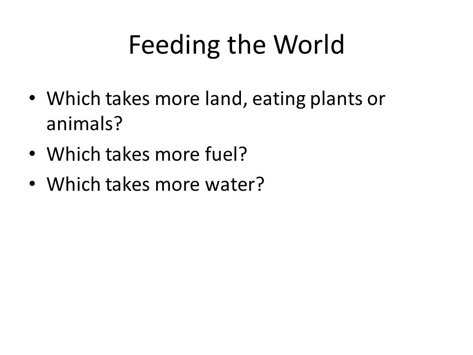 Feeding the World Which takes more land, eating plants or animals
