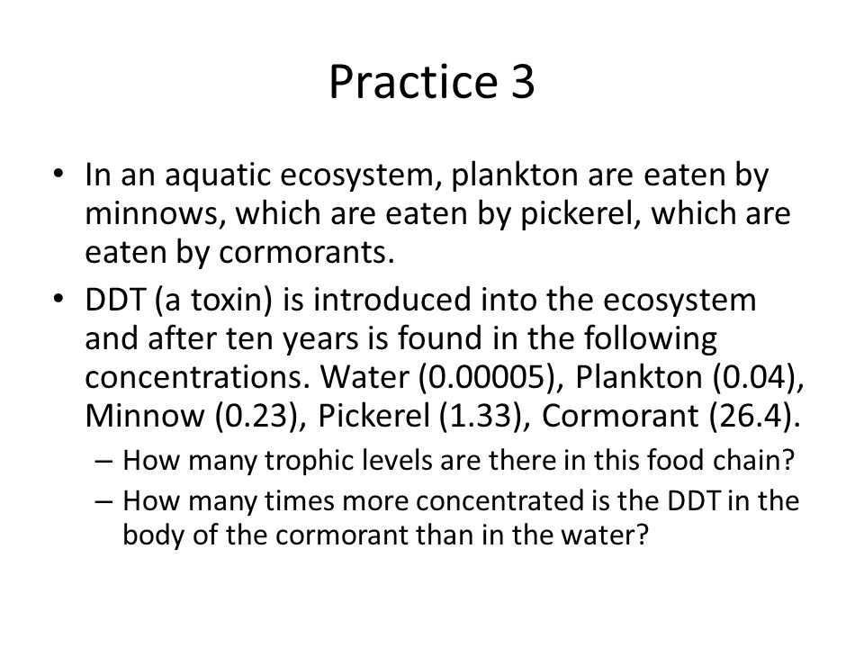 Practice 3 In an aquatic ecosystem, plankton are eaten by minnows, which are eaten by pickerel, which are eaten by cormorants.