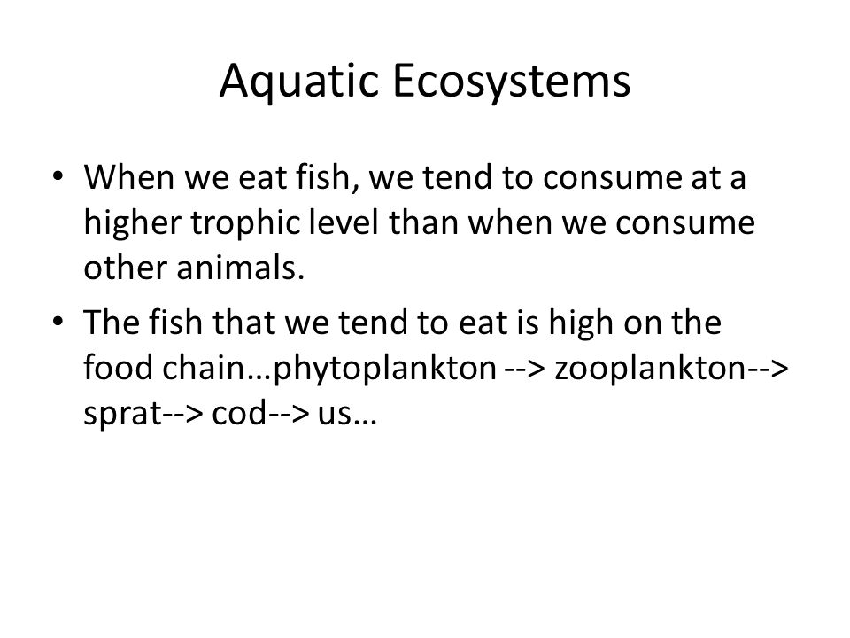 Aquatic Ecosystems When we eat fish, we tend to consume at a higher trophic level than when we consume other animals.