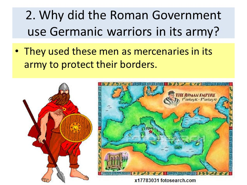 2. Why did the Roman Government use Germanic warriors in its army