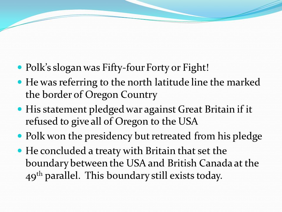 Polk's slogan was Fifty-four Forty or Fight!