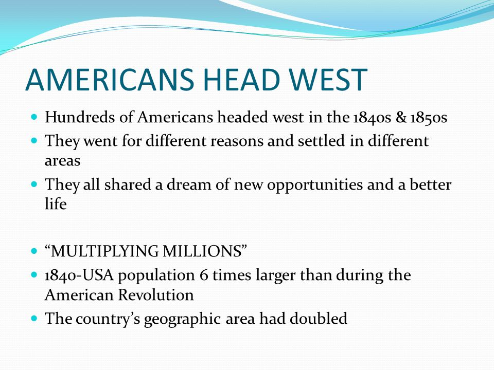 AMERICANS HEAD WEST Hundreds of Americans headed west in the 1840s & 1850s. They went for different reasons and settled in different areas.