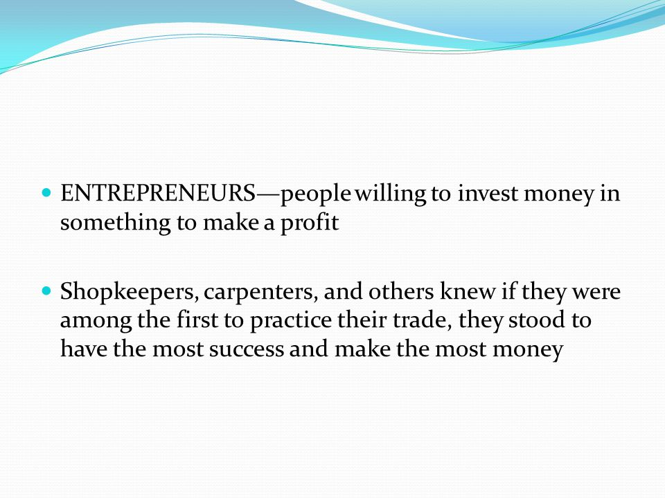 ENTREPRENEURS—people willing to invest money in something to make a profit