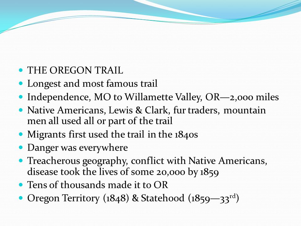 THE OREGON TRAIL Longest and most famous trail. Independence, MO to Willamette Valley, OR—2,000 miles.