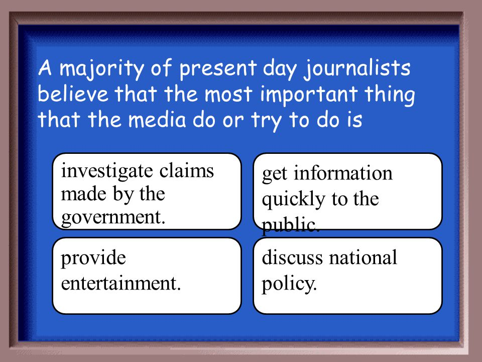 A majority of present day journalists believe that the most important thing that the media do or try to do is