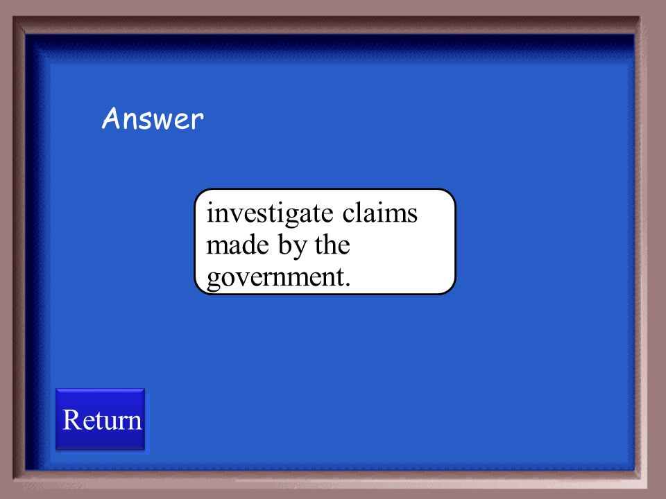 Answer investigate claims made by the government. Return