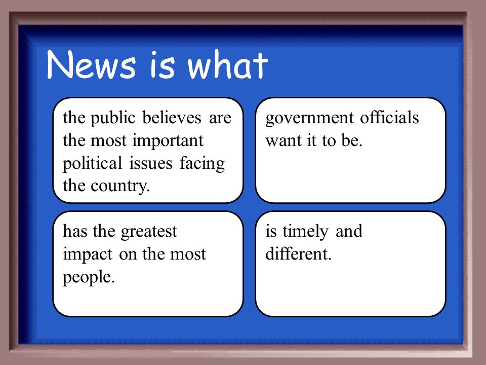 News is what the public believes are the most important political issues facing the country. government officials want it to be.