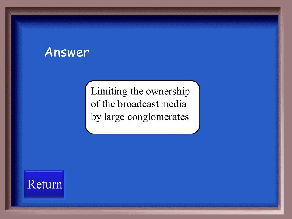 Answer Limiting the ownership of the broadcast media by large conglomerates Return