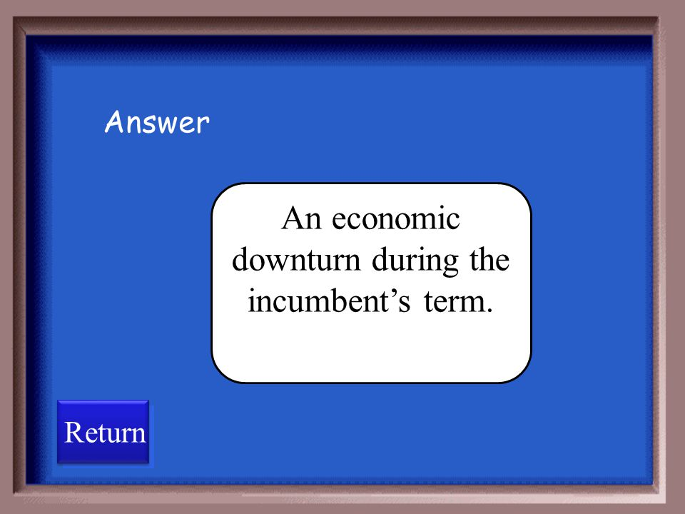 An economic downturn during the incumbent's term.