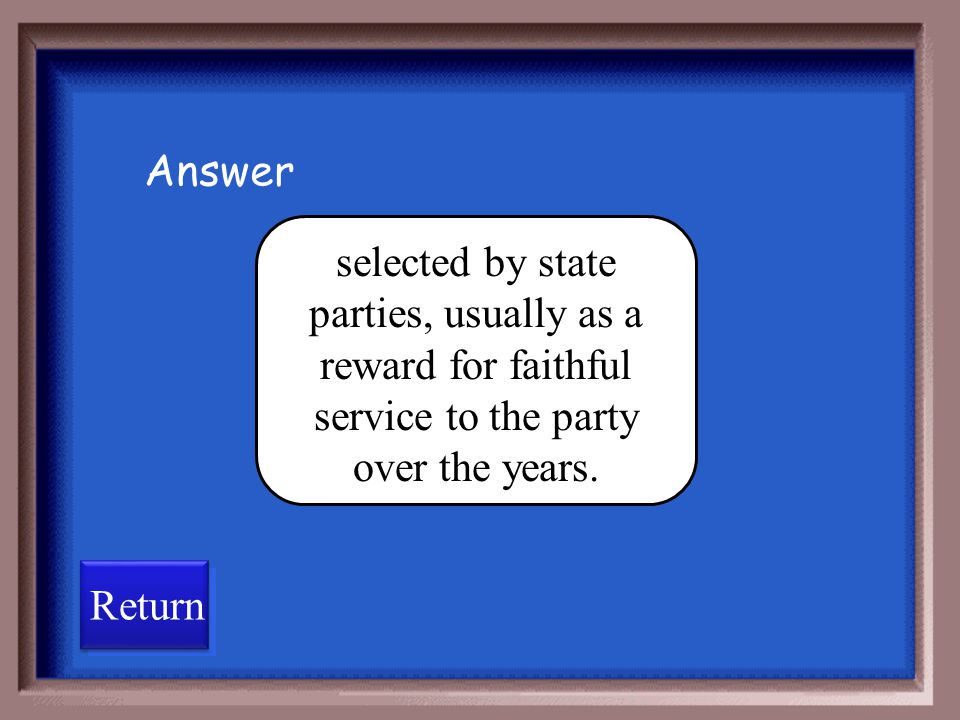 Answer selected by state parties, usually as a reward for faithful service to the party over the years.
