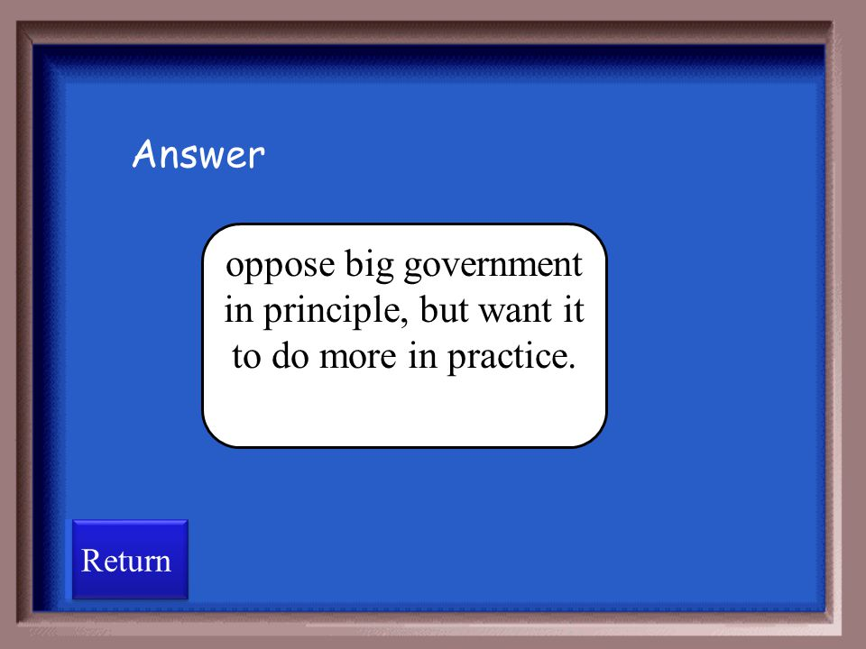 Answer oppose big government in principle, but want it to do more in practice. Return