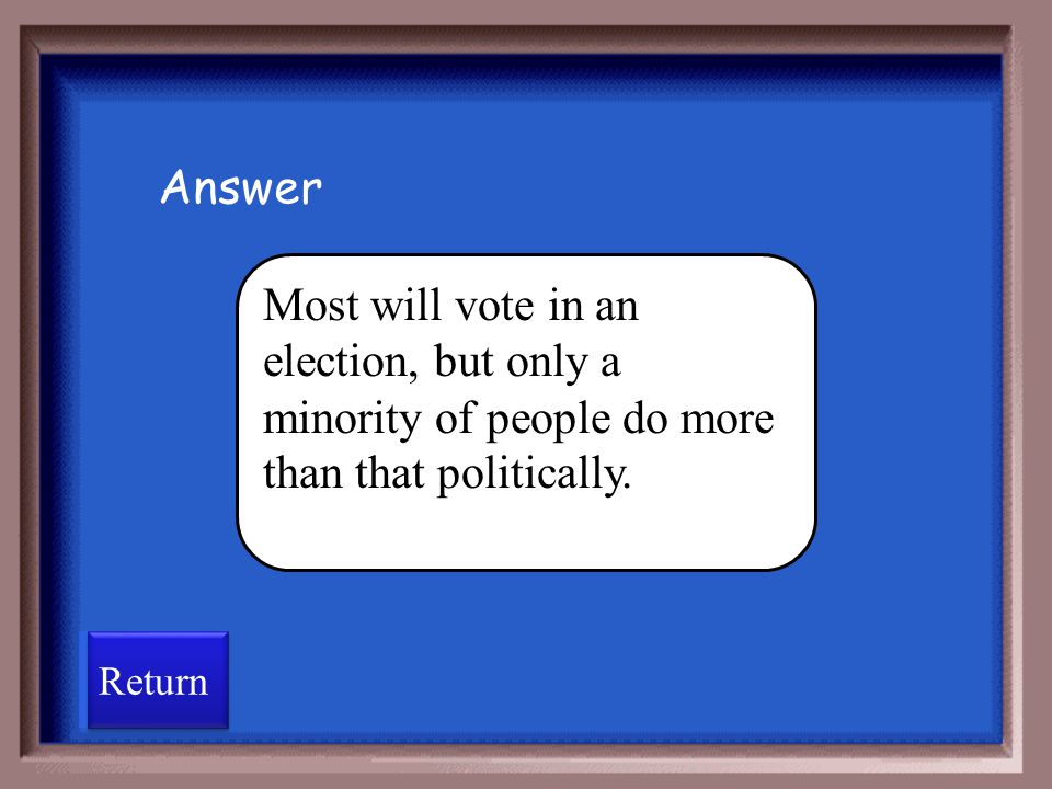 Answer Most will vote in an election, but only a minority of people do more than that politically.