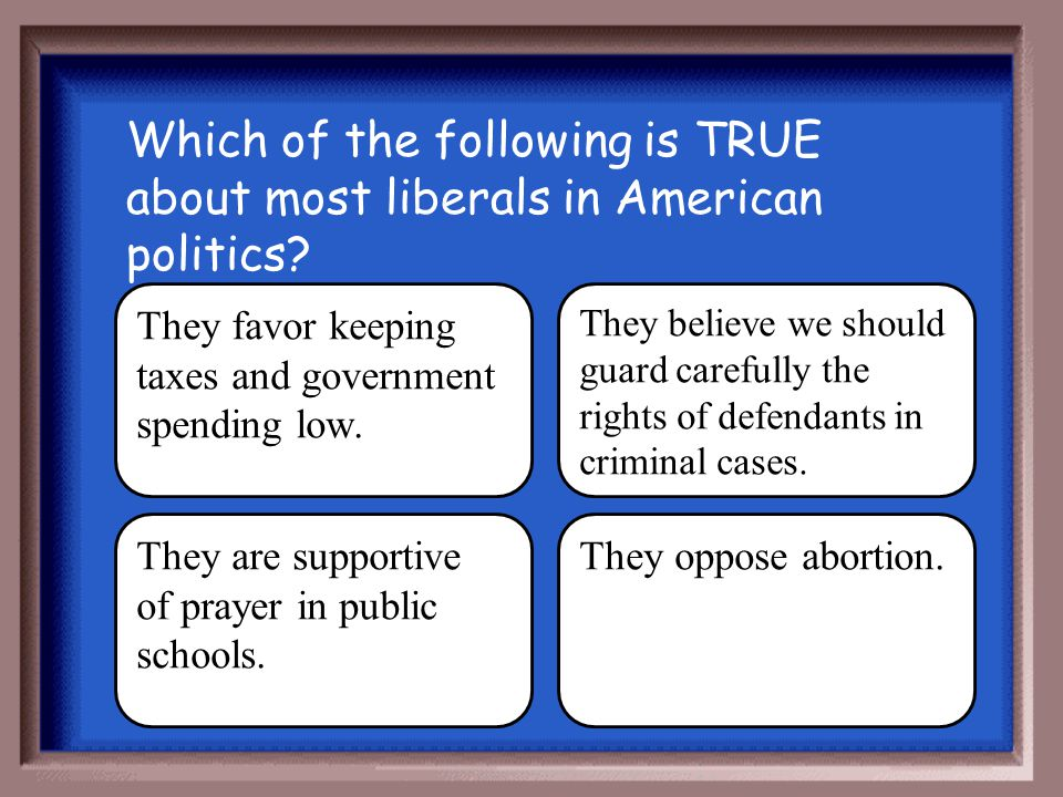 Which of the following is TRUE about most liberals in American politics