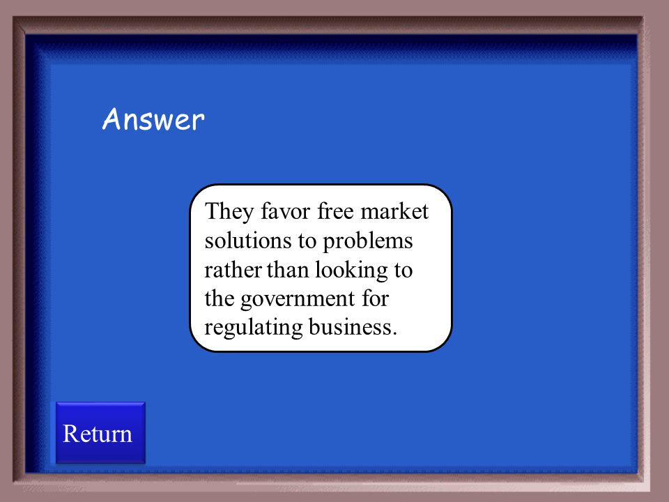 Answer They favor free market solutions to problems rather than looking to the government for regulating business.