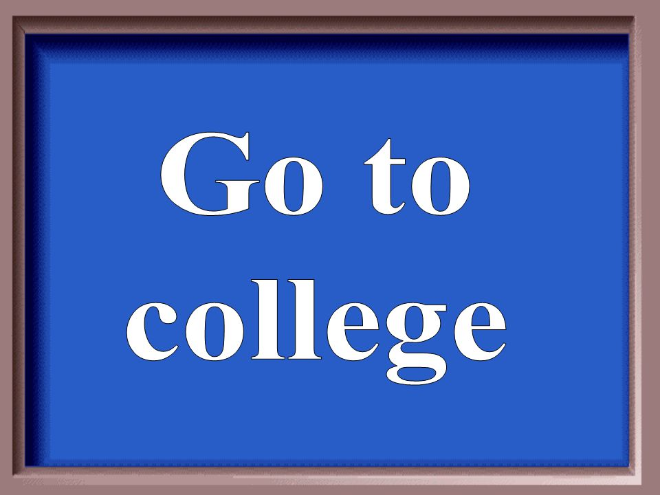 Go to college