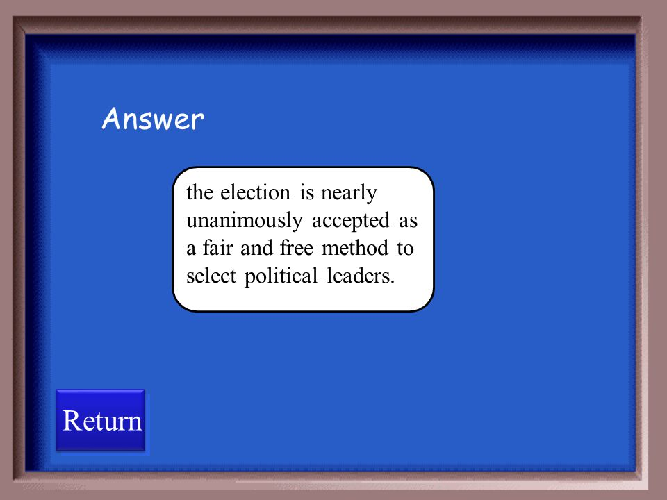 Answer the election is nearly unanimously accepted as a fair and free method to select political leaders.