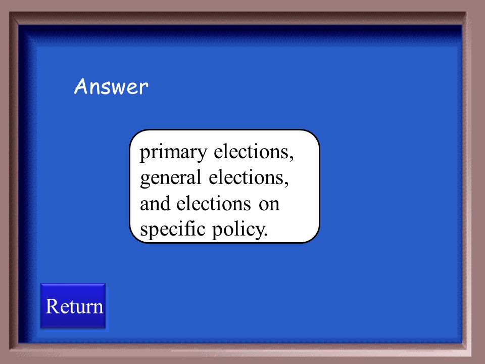 Answer primary elections, general elections, and elections on specific policy. Return