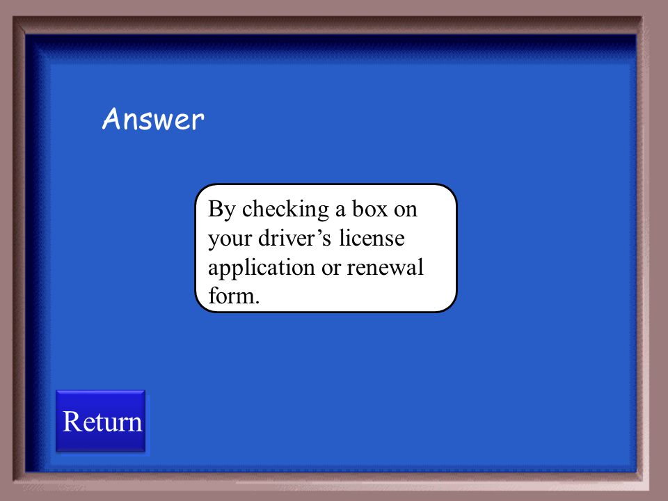Answer By checking a box on your driver's license application or renewal form. Return