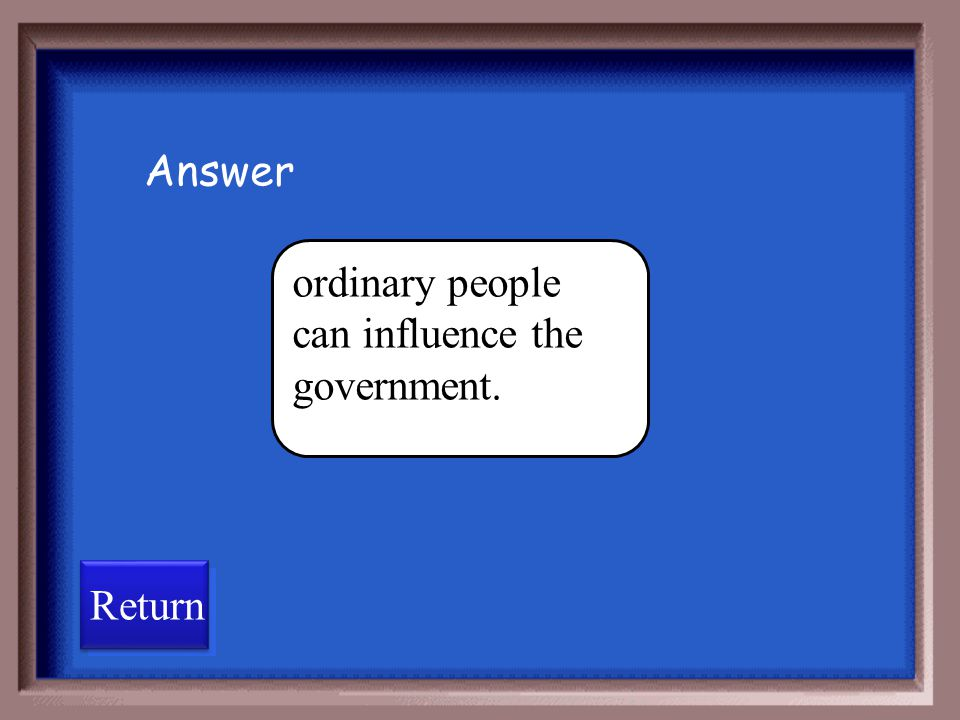 Answer ordinary people can influence the government. Return