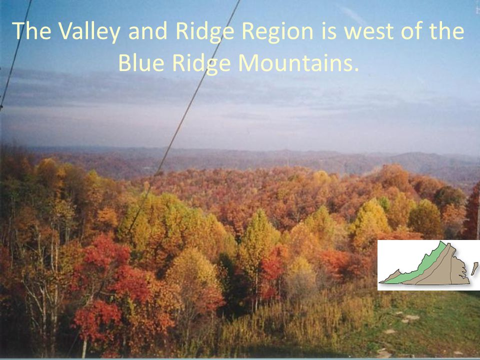 The Valley and Ridge Region is west of the Blue Ridge Mountains.